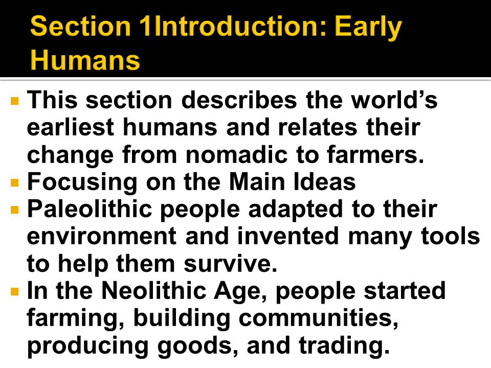  This section describes the world's earliest humans and relates their change from nomadic to farmers.  Focusing on the Main Ideas  Paleolithic peop