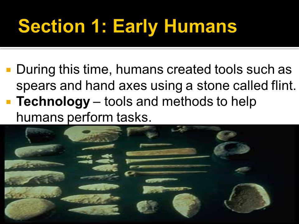 During this time, humans created tools such as spears and hand axes using a stone called flint.  Technology – tools and methods to help humans perf