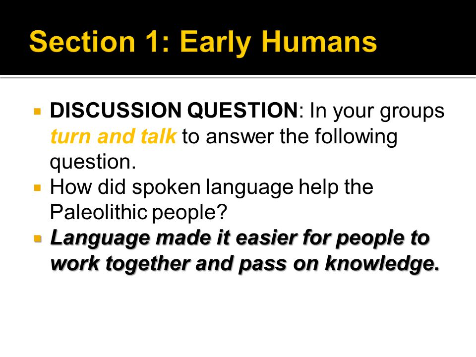  DISCUSSION QUESTION: In your groups turn and talk to answer the following question.  How did spoken language help the Paleolithic people?  Languag
