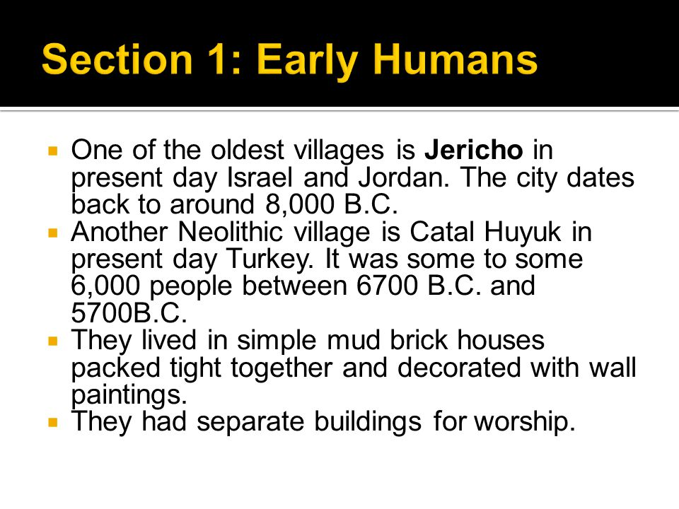  One of the oldest villages is Jericho in present day Israel and Jordan. The city dates back to around 8,000 B.C.  Another Neolithic village is Cata