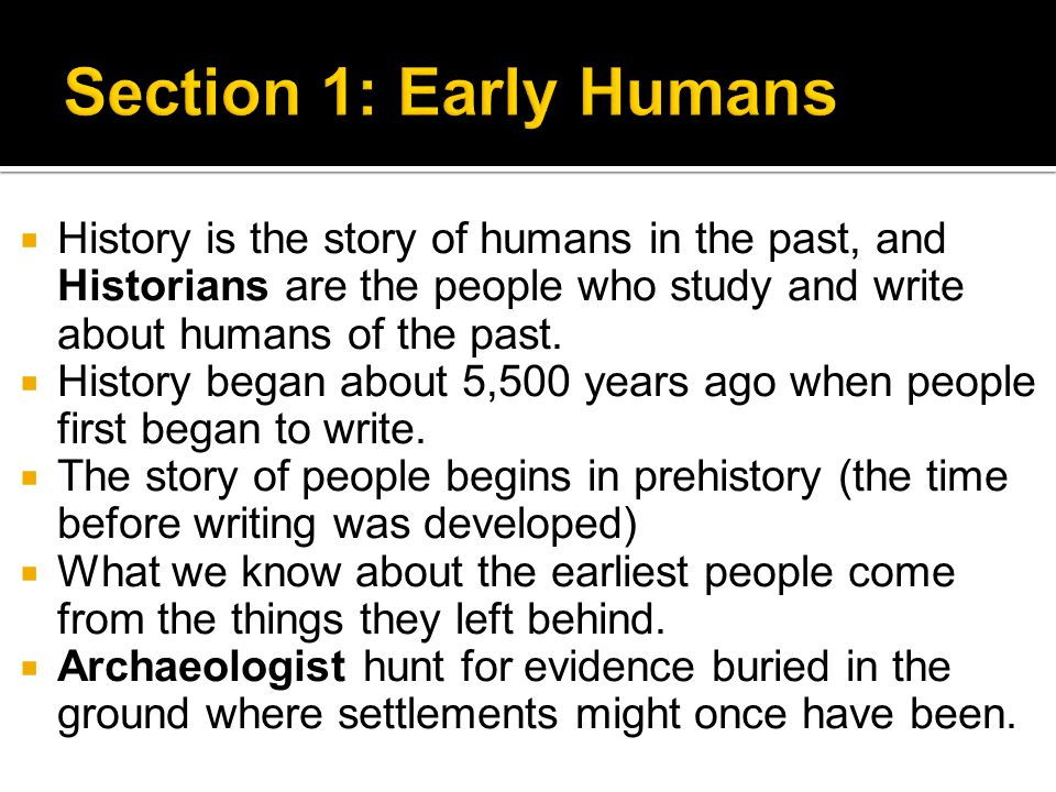  History is the story of humans in the past, and Historians are the people who study and write about humans of the past.  History began about 5,500