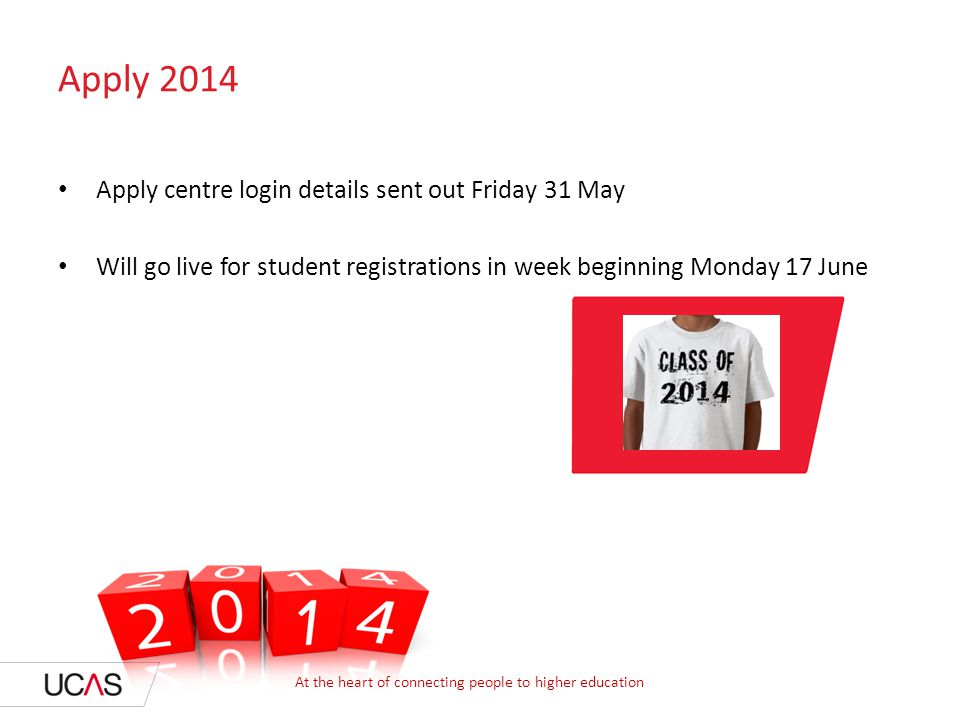 Apply 2014 Apply centre login details sent out Friday 31 May Will go live for student registrations in week beginning Monday 17 June At the heart of c