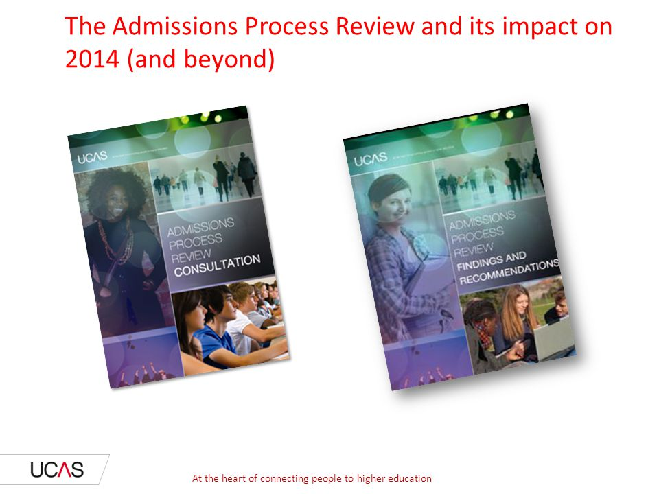 The Admissions Process Review and its impact on 2014 (and beyond) At the heart of connecting people to higher education