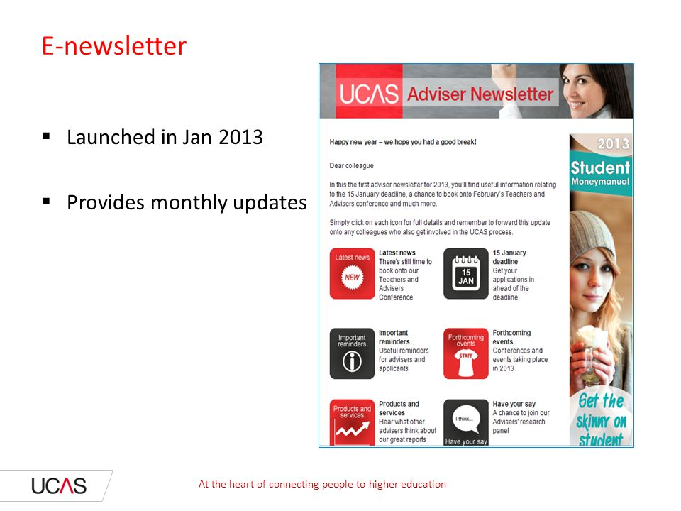 E-newsletter  Launched in Jan 2013  Provides monthly updates At the heart of connecting people to higher education