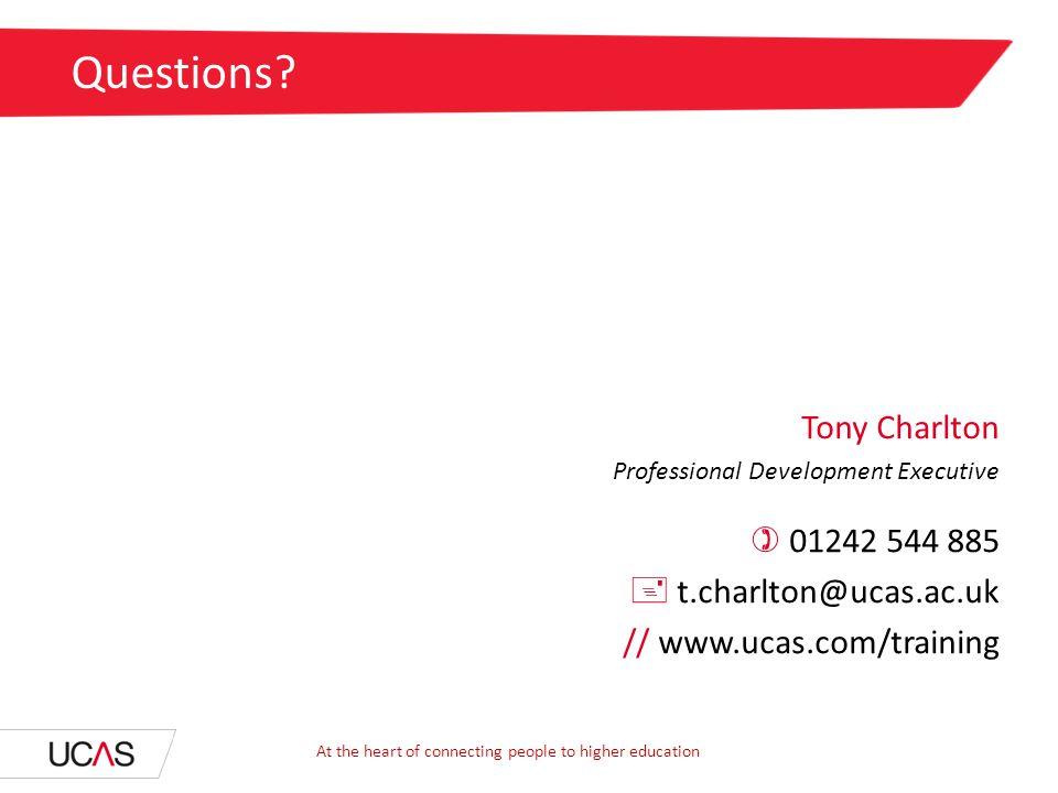 Tony Charlton Professional Development Executive  01242 544 885  t.charlton@ucas.ac.uk // www.ucas.com/training Questions? At the heart of connectin