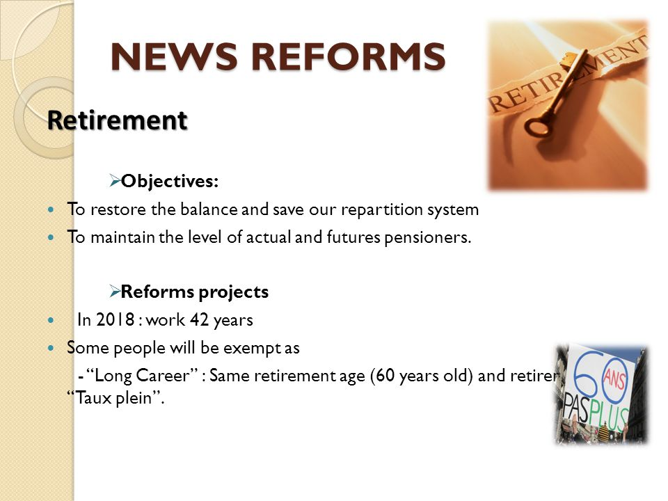 NEWS REFORMS Retirement  Objectives: To restore the balance and save our repartition system To maintain the level of actual and futures pensioners. 