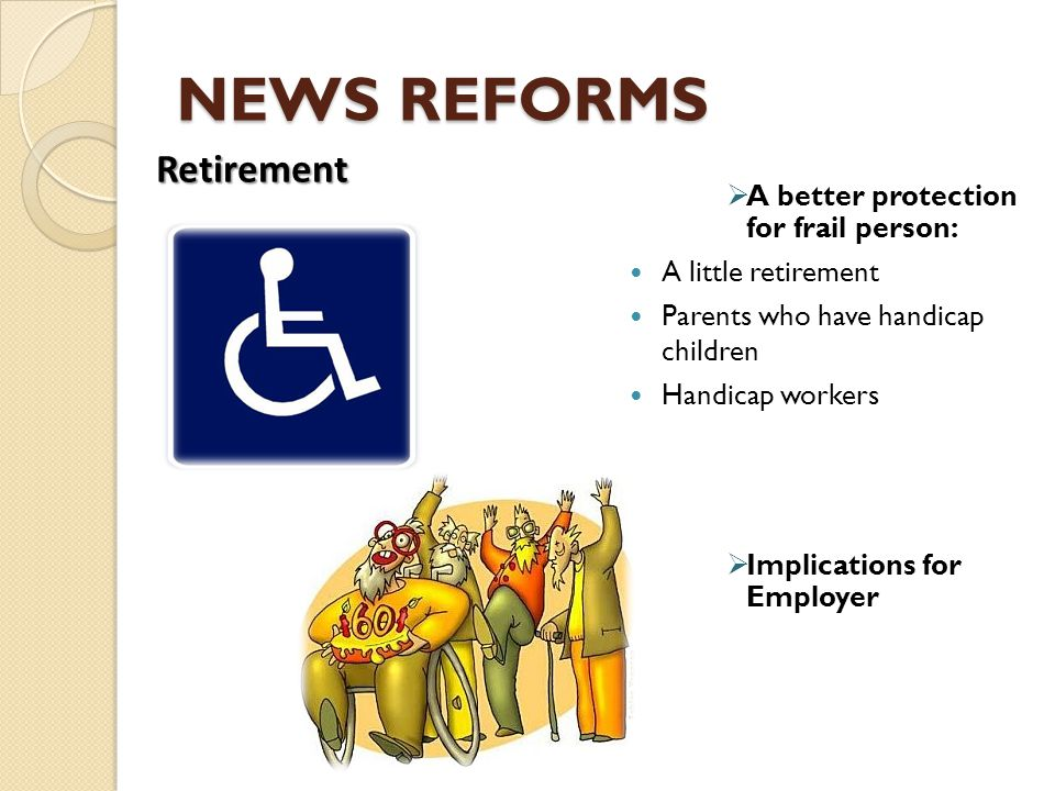 NEWS REFORMS  A better protection for frail person: A little retirement Parents who have handicap children Handicap workers  Implications for Employ