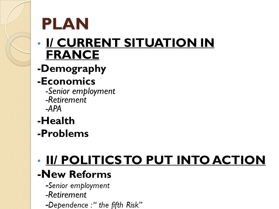 PLAN I/ CURRENT SITUATION IN FRANCE -Demography -Economics -Senior employment -Retirement -APA -Health -Problems II/ POLITICS TO PUT INTO ACTION -Ne w