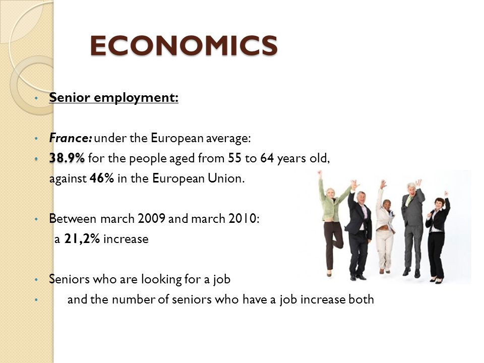 ECONOMICS ECONOMICS Senior employment: France: under the European average: 38.9% 38.9% for the people aged from 55 to 64 years old, against 46% in the
