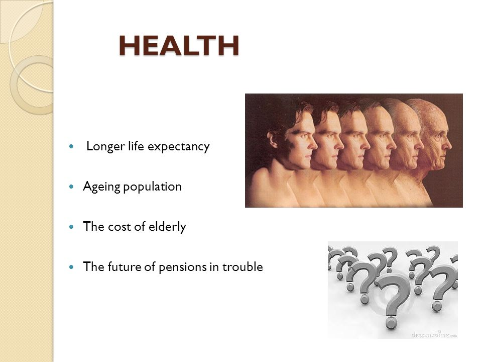 HEALTH HEALTH Longer life expectancy Ageing population The cost of elderly The future of pensions in trouble