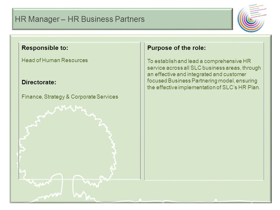 HR Manager – HR Business Partners As an HR Manager (HR Business Partners) you will be measured by: HR Responsibilities: To support SLC to achieve our Vision and deliver our Mission through appropriate development and delivery of strategically aligned HR policies, practices and services.
