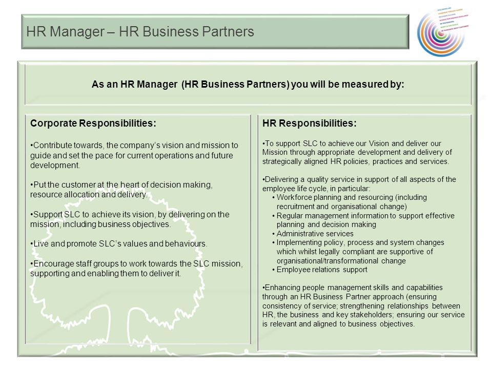 HR Manager – HR Business Partners As an HR Manager (HR Business Partners) you will be measured by: HR Responsibilities: To support SLC to achieve our