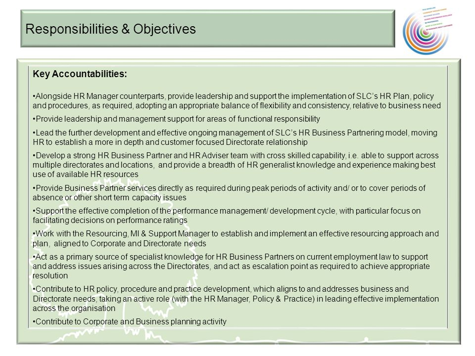 Responsibilities & Objectives Key Accountabilities: Support the Head of Human Resources in developing and implementing an HR Strategy and Plan, including Transformation elements as appropriate, in line with solid understanding of Business and Directorate objectives Providing guidance and mentoring support to managers to improve people management capability Working with key stakeholders including senior managers and unions/employee representatives to effect and promote a positive employee relations environment Responsible, with the support of the HR Manager, Policy & Practice for the effective management of employee relations activity Support L&D and Organisation Design activities, with particular focus on ensuring appropriate practices and processes, from an HR perspective (and specifically your functional responsibility) are deployed consistently and impacts on people are managed effectively Work with OD colleagues to understand the impact of organisational change/restructure, based on HR functional responsibility, to inform best approach to implementation, aligned to organisation goals and capacity Actively participate in relevant benchmarking activity eg HR Metrics and employee surveys, interpreting the corporate level results, identifying consistent issues/positives across the organisation and supporting the articulation of a corporate action plan which delivers positive outcomes Engage with HR management colleagues on HR governance and communication to determine, challenge where appropriate and deliver appropriate HR governance and communications Undertake Continuous Improvement with a view to progressing own professional growth, alongside introducing and maintaining good practice in SLC.