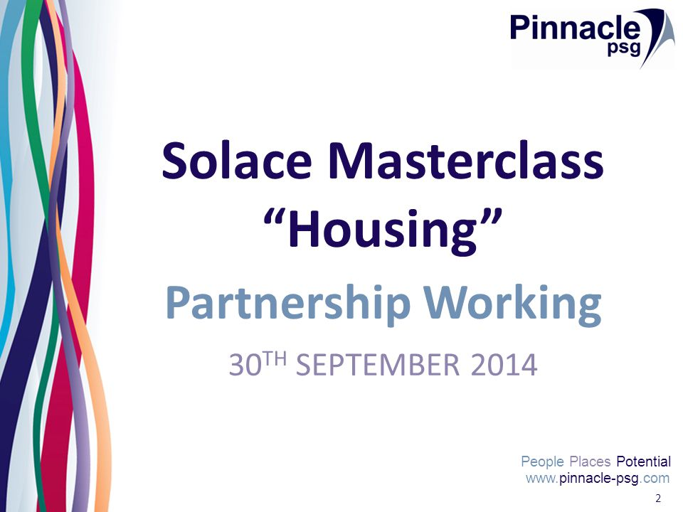 """www.pinnacle-psg.com People Places Potential 2 Solace Masterclass """"Housing"""" Partnership Working 30 TH SEPTEMBER 2014"""
