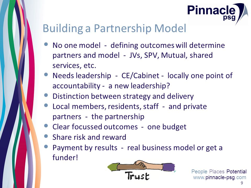 People Places Potential 9 Building a Partnership Model No one model - defining outcomes will determine partners and model - JVs, SPV, Mutual, shared services, etc.