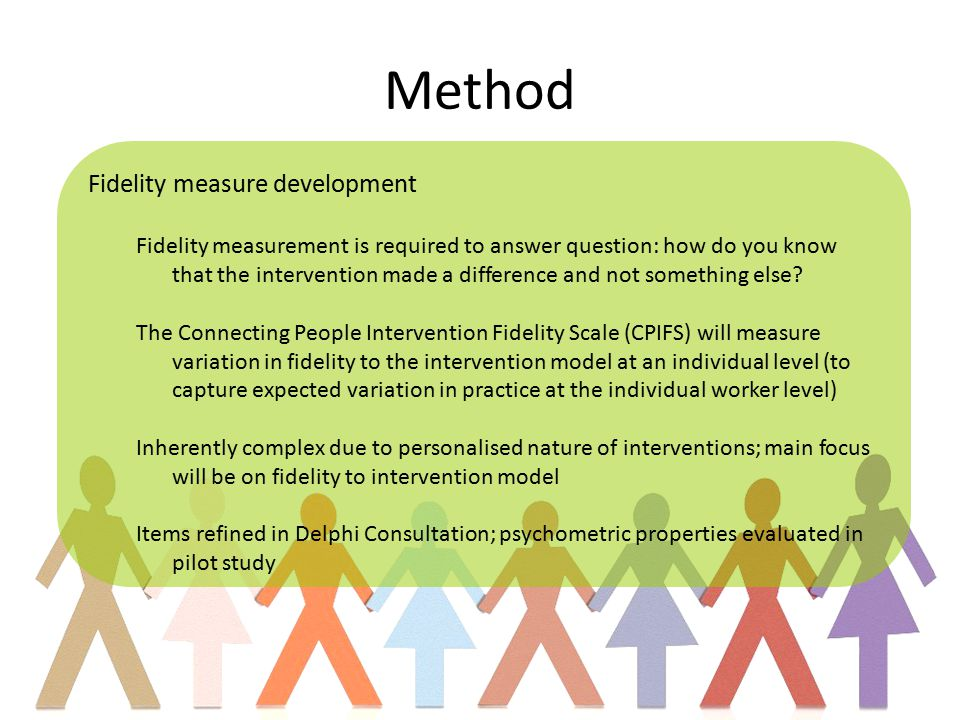 Method Fidelity measure development Fidelity measurement is required to answer question: how do you know that the intervention made a difference and not something else.