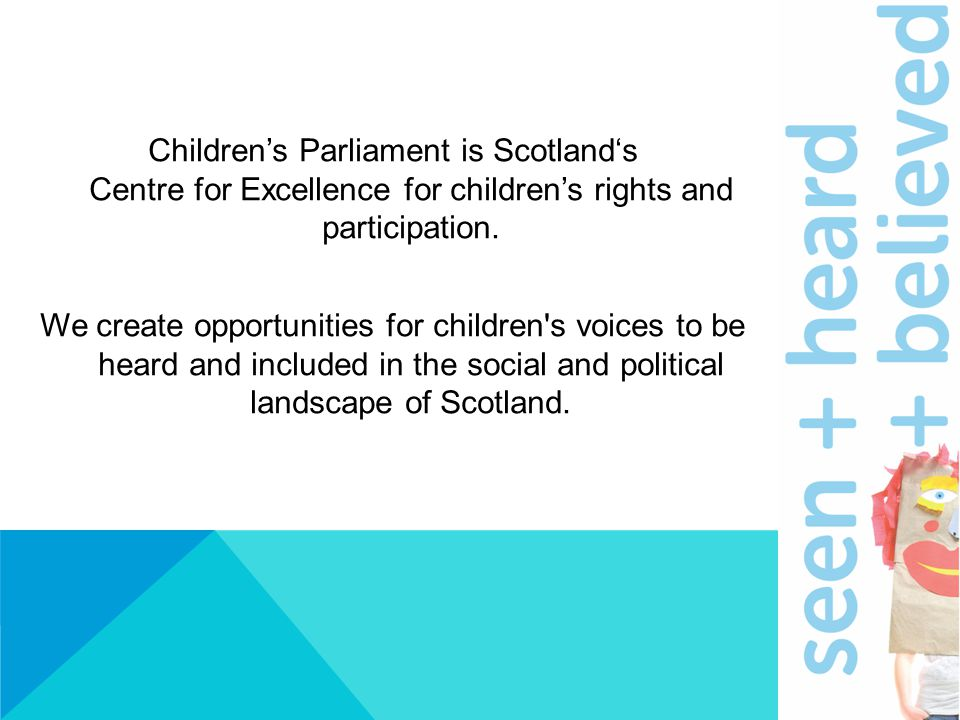 Children's Parliament is Scotland's Centre for Excellence for children's rights and participation. We create opportunities for children's voices to be
