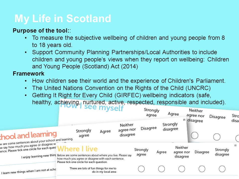 My Life in Scotland Purpose of the tool:: To measure the subjective wellbeing of children and young people from 8 to 18 years old.