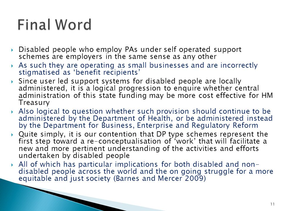 Disabled people who employ PAs under self operated support schemes are employers in the same sense as any other  As such they are operating as small businesses and are incorrectly stigmatised as 'benefit recipients'  Since user led support systems for disabled people are locally administered, it is a logical progression to enquire whether central administration of this state funding may be more cost effective for HM Treasury  Also logical to question whether such provision should continue to be administered by the Department of Health, or be administered instead by the Department for Business, Enterprise and Regulatory Reform  Quite simply, it is our contention that DP type schemes represent the first step toward a re-conceptualisation of 'work' that will facilitate a new and more pertinent understanding of the activities and efforts undertaken by disabled people  All of which has particular implications for both disabled and non- disabled people across the world and the on going struggle for a more equitable and just society (Barnes and Mercer 2009) 11