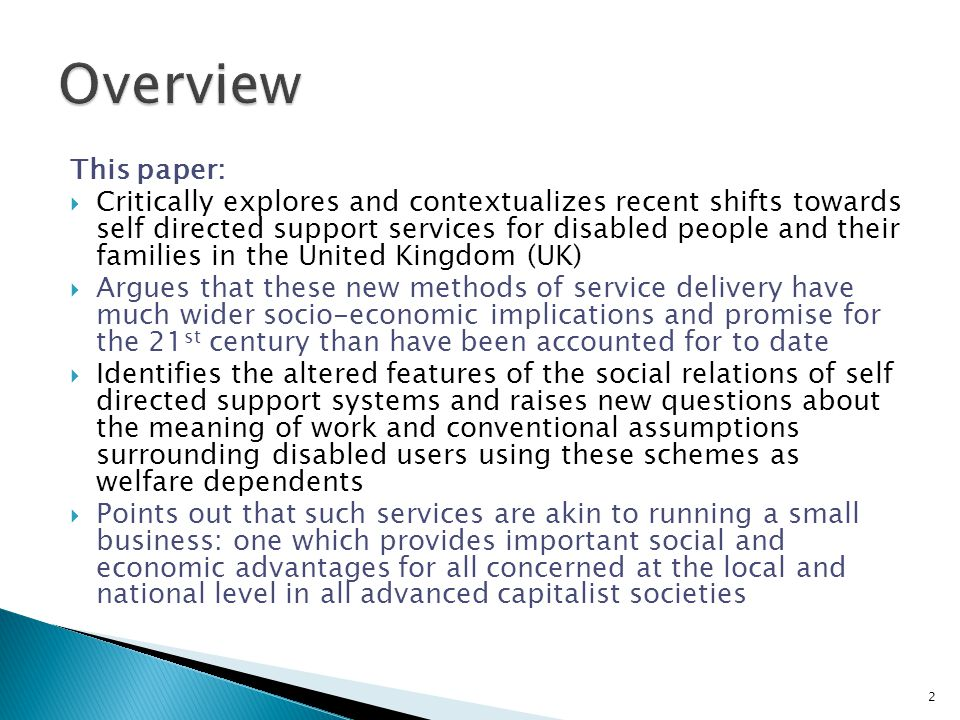 This paper:  Critically explores and contextualizes recent shifts towards self directed support services for disabled people and their families in the United Kingdom (UK)  Argues that these new methods of service delivery have much wider socio-economic implications and promise for the 21 st century than have been accounted for to date  Identifies the altered features of the social relations of self directed support systems and raises new questions about the meaning of work and conventional assumptions surrounding disabled users using these schemes as welfare dependents  Points out that such services are akin to running a small business: one which provides important social and economic advantages for all concerned at the local and national level in all advanced capitalist societies 2