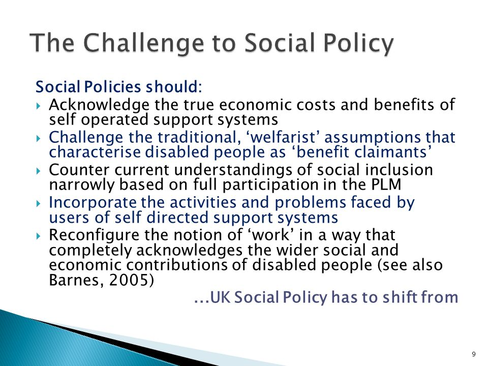 Social Policies should:  Acknowledge the true economic costs and benefits of self operated support systems  Challenge the traditional, 'welfarist' assumptions that characterise disabled people as 'benefit claimants'  Counter current understandings of social inclusion narrowly based on full participation in the PLM  Incorporate the activities and problems faced by users of self directed support systems  Reconfigure the notion of 'work' in a way that completely acknowledges the wider social and economic contributions of disabled people (see also Barnes, 2005)...UK Social Policy has to shift from 9