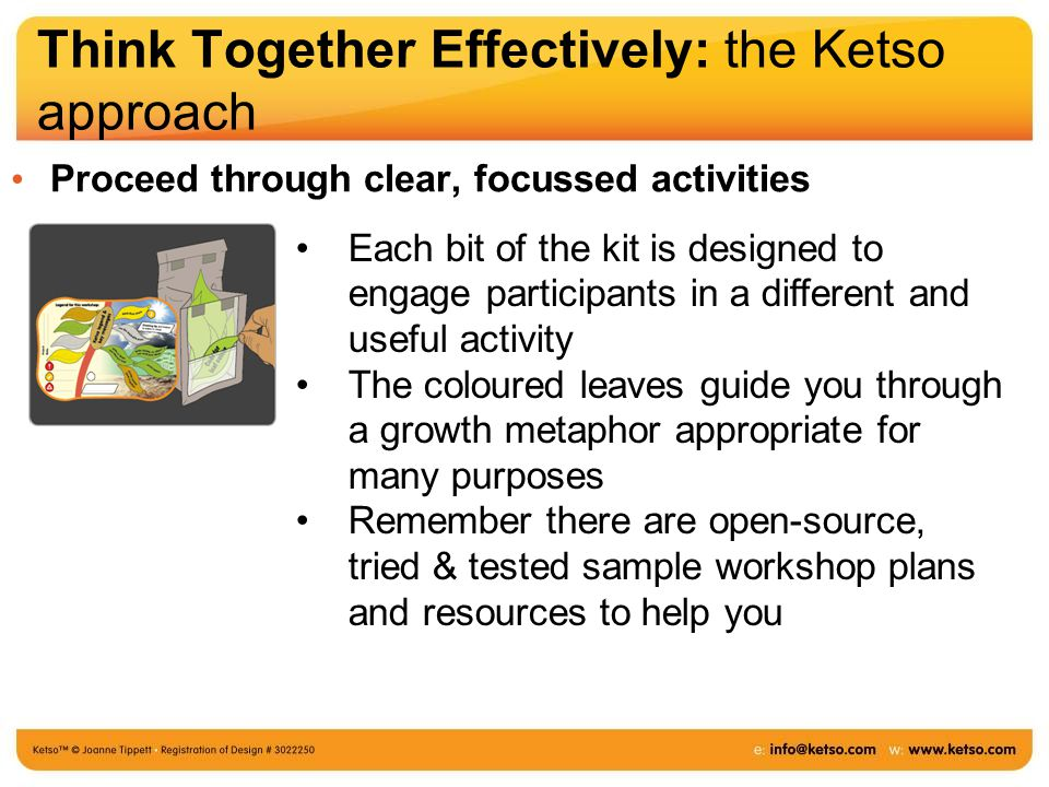 Think Together Effectively: the Ketso approach Proceed through clear, focussed activities Each bit of the kit is designed to engage participants in a different and useful activity The coloured leaves guide you through a growth metaphor appropriate for many purposes Remember there are open-source, tried & tested sample workshop plans and resources to help you