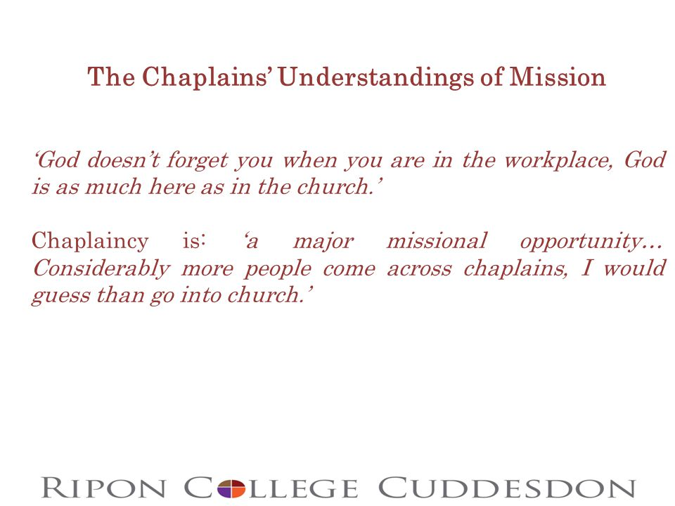 The Chaplains' Understandings of Mission 'God doesn't forget you when you are in the workplace, God is as much here as in the church.' Chaplaincy is: 'a major missional opportunity… Considerably more people come across chaplains, I would guess than go into church.'