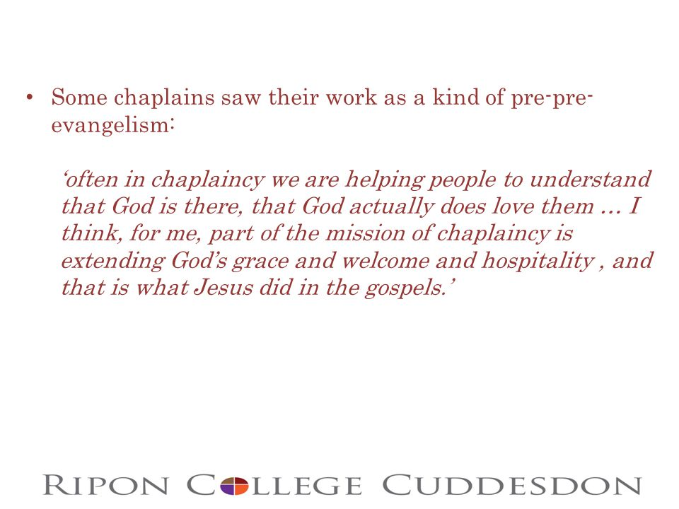 Some chaplains saw their work as a kind of pre-pre- evangelism: 'often in chaplaincy we are helping people to understand that God is there, that God actually does love them … I think, for me, part of the mission of chaplaincy is extending God's grace and welcome and hospitality, and that is what Jesus did in the gospels.'