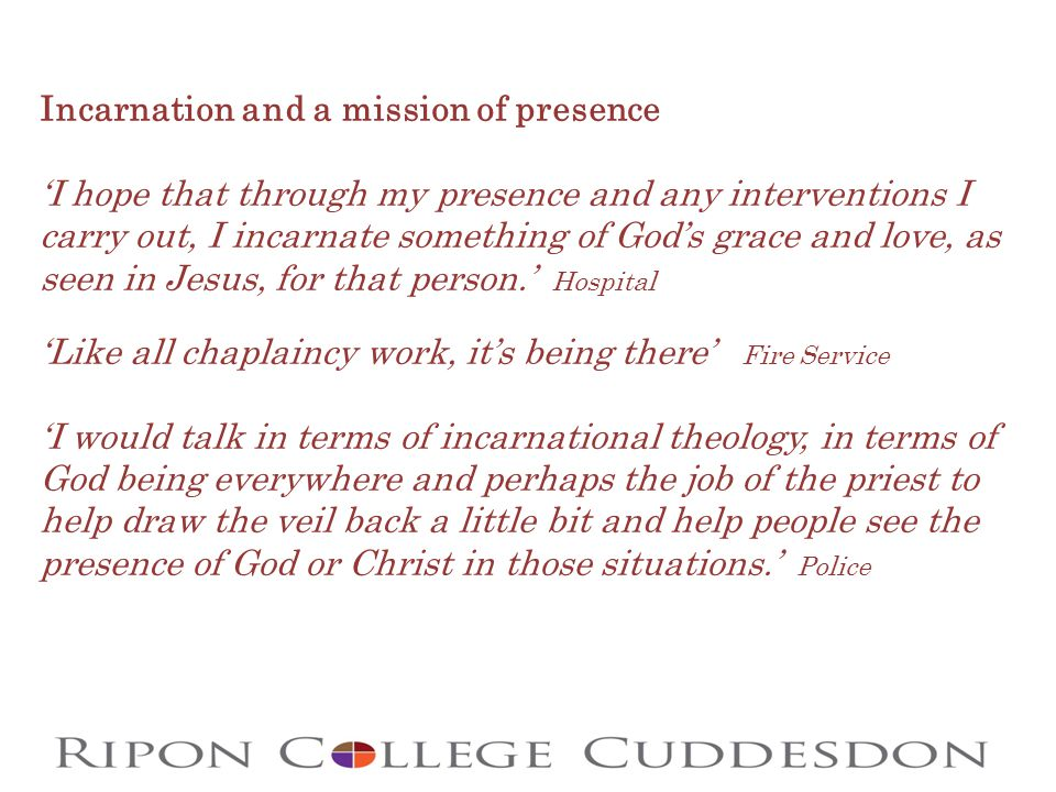 Incarnation and a mission of presence 'I hope that through my presence and any interventions I carry out, I incarnate something of God's grace and love, as seen in Jesus, for that person.' Hospital 'Like all chaplaincy work, it's being there' Fire Service 'I would talk in terms of incarnational theology, in terms of God being everywhere and perhaps the job of the priest to help draw the veil back a little bit and help people see the presence of God or Christ in those situations.' Police