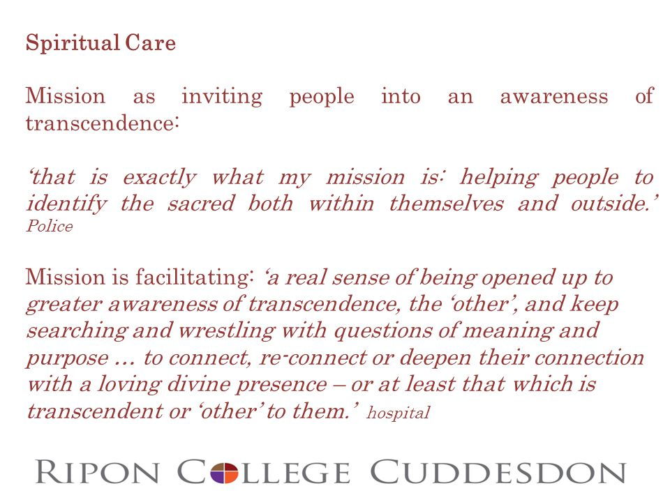 Spiritual Care Mission as inviting people into an awareness of transcendence: 'that is exactly what my mission is: helping people to identify the sacred both within themselves and outside.' Police Mission is facilitating: 'a real sense of being opened up to greater awareness of transcendence, the 'other', and keep searching and wrestling with questions of meaning and purpose … to connect, re-connect or deepen their connection with a loving divine presence – or at least that which is transcendent or 'other' to them.' hospital