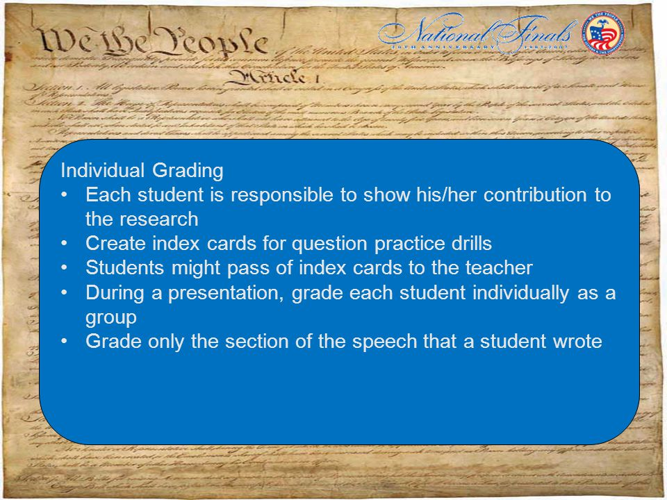 Individual Grading Each student is responsible to show his/her contribution to the research Create index cards for question practice drills Students might pass of index cards to the teacher During a presentation, grade each student individually as a group Grade only the section of the speech that a student wrote