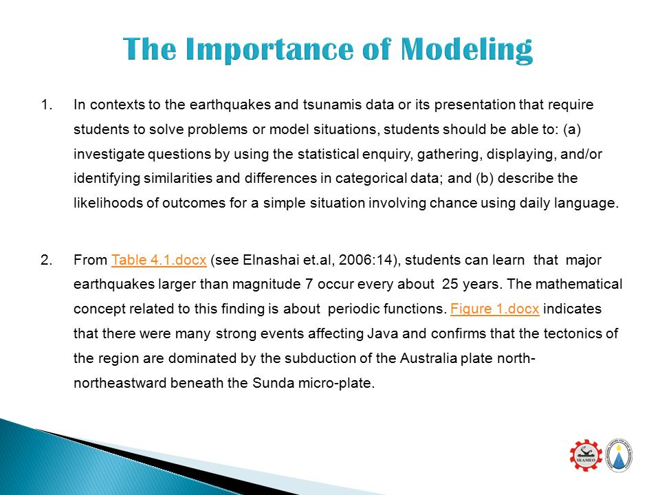 1.In contexts to the earthquakes and tsunamis data or its presentation that require students to solve problems or model situations, students should be able to: (a) investigate questions by using the statistical enquiry, gathering, displaying, and/or identifying similarities and differences in categorical data; and (b) describe the likelihoods of outcomes for a simple situation involving chance using daily language.