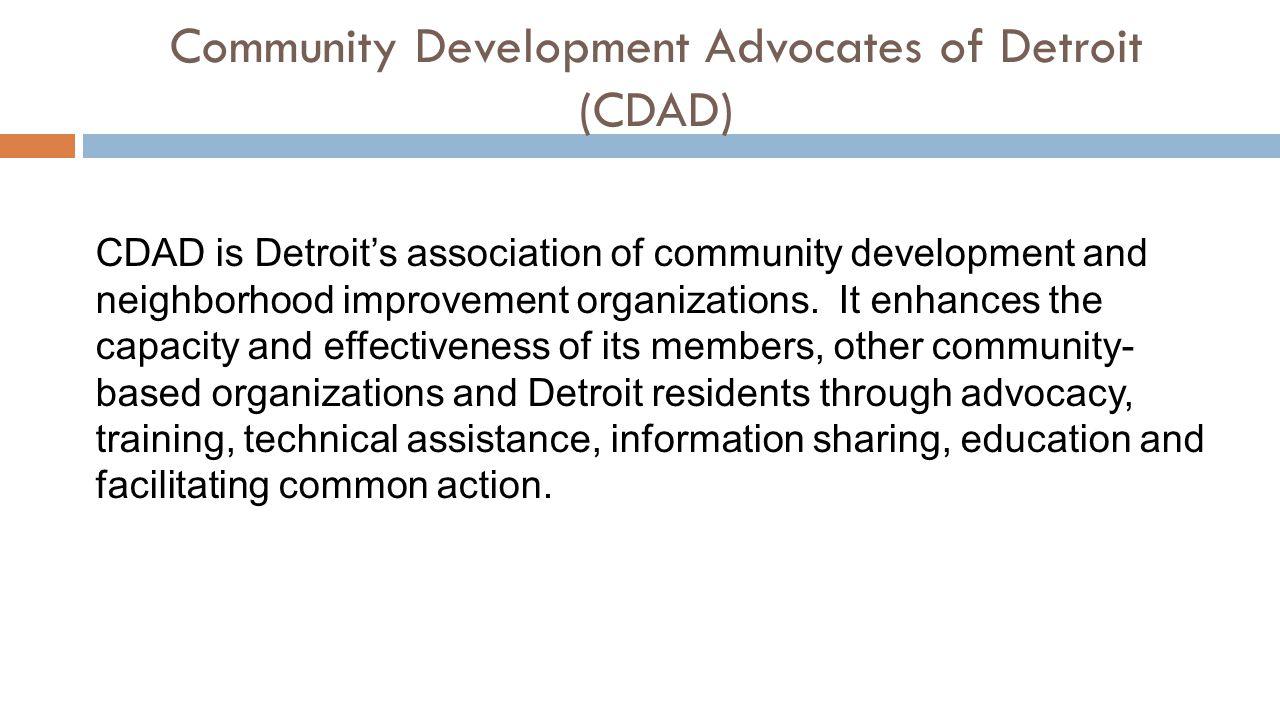 Community Development Advocates of Detroit (CDAD) CDAD is Detroit's association of community development and neighborhood improvement organizations.