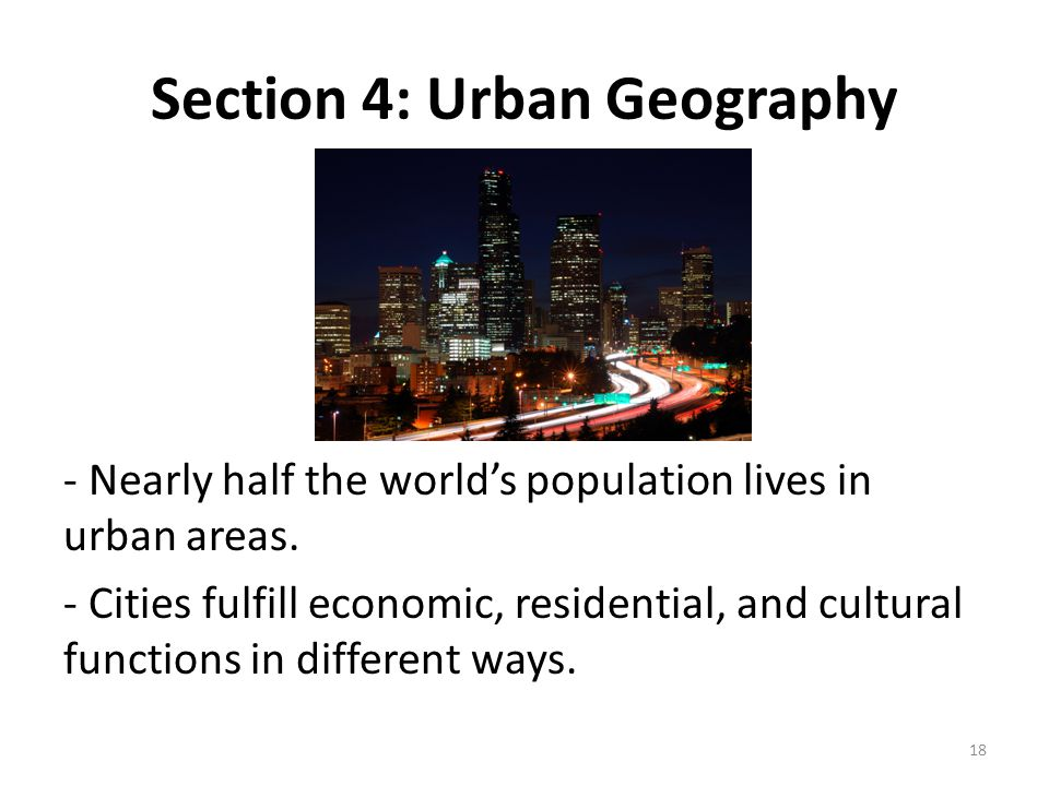 Section 4: Urban Geography - Nearly half the world's population lives in urban areas. - Cities fulfill economic, residential, and cultural functions i