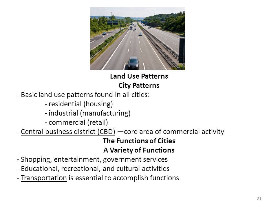 Land Use Patterns City Patterns - Basic land use patterns found in all cities: - residential (housing) - industrial (manufacturing) - commercial (reta