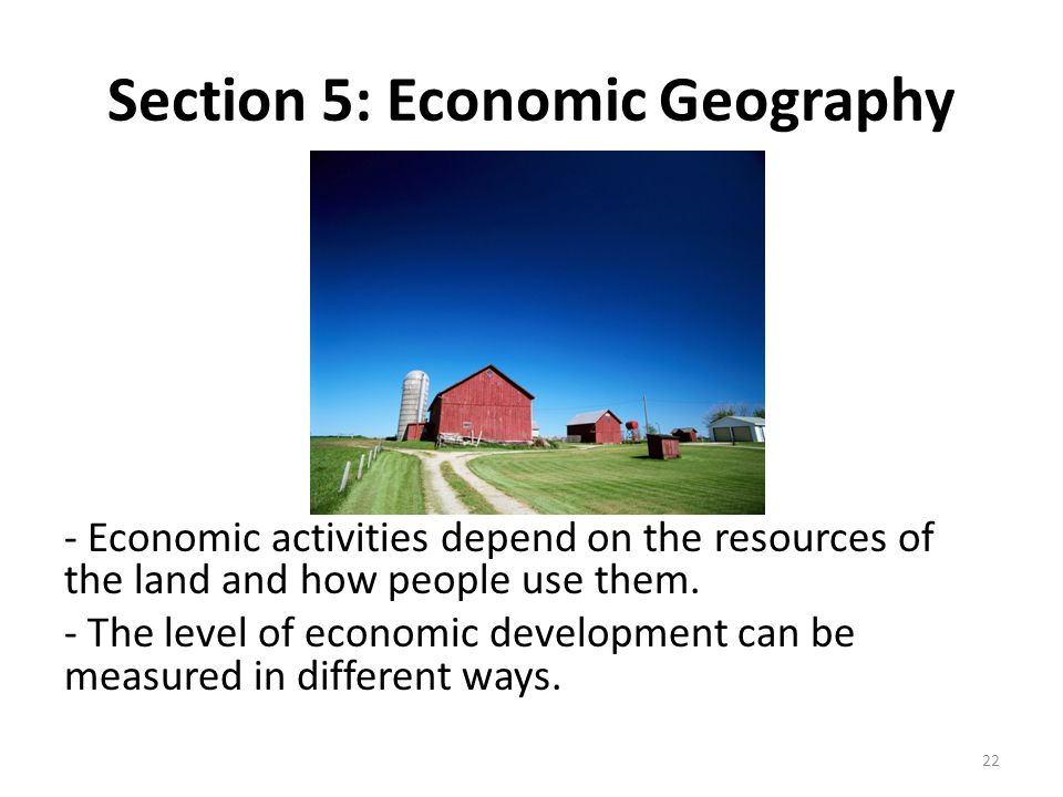 Section 5: Economic Geography - Economic activities depend on the resources of the land and how people use them. - The level of economic development c