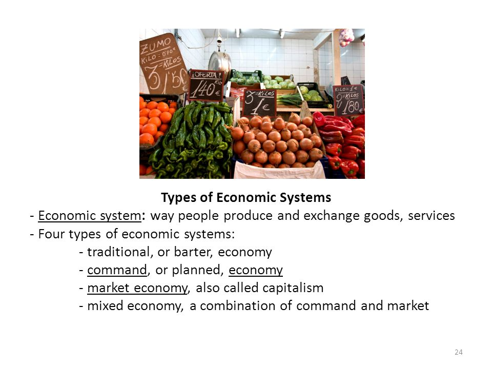 Types of Economic Systems - Economic system: way people produce and exchange goods, services - Four types of economic systems: - traditional, or barte