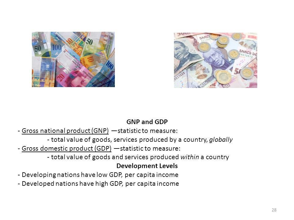 GNP and GDP - Gross national product (GNP) —statistic to measure: - total value of goods, services produced by a country, globally - Gross domestic pr
