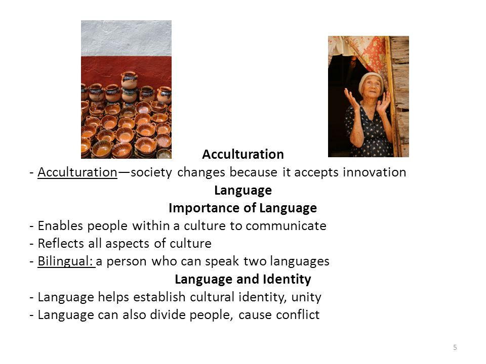 Acculturation - Acculturation—society changes because it accepts innovation Language Importance of Language - Enables people within a culture to commu