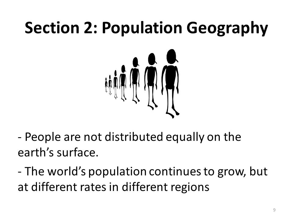 Section 2: Population Geography - People are not distributed equally on the earth's surface. - The world's population continues to grow, but at differ