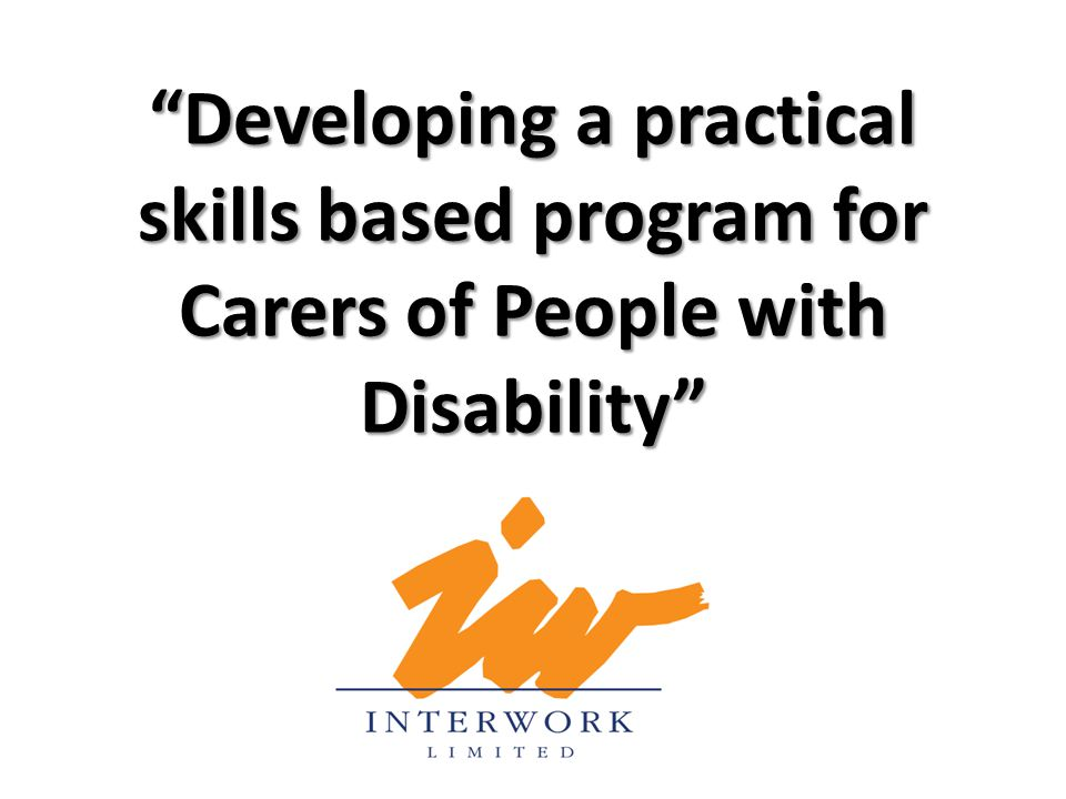 """""""Developing a practical skills based program for Carers of People with Disability"""""""