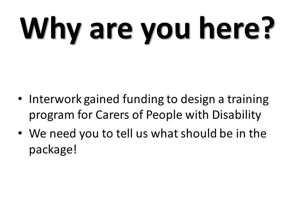 Why are you here? Interwork gained funding to design a training program for Carers of People with Disability We need you to tell us what should be in