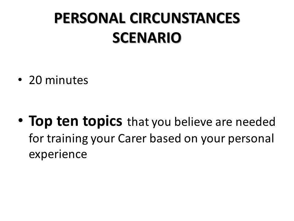 PERSONAL CIRCUNSTANCES SCENARIO 20 minutes Top ten topics that you believe are needed for training your Carer based on your personal experience