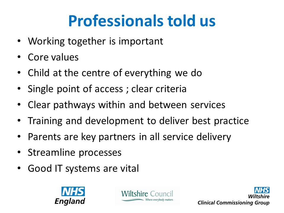 Professionals told us Working together is important Core values Child at the centre of everything we do Single point of access ; clear criteria Clear pathways within and between services Training and development to deliver best practice Parents are key partners in all service delivery Streamline processes Good IT systems are vital