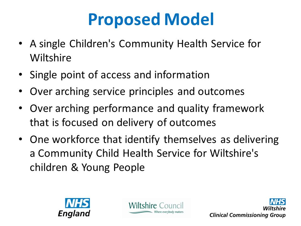 Proposed Model A single Children s Community Health Service for Wiltshire Single point of access and information Over arching service principles and outcomes Over arching performance and quality framework that is focused on delivery of outcomes One workforce that identify themselves as delivering a Community Child Health Service for Wiltshire s children & Young People