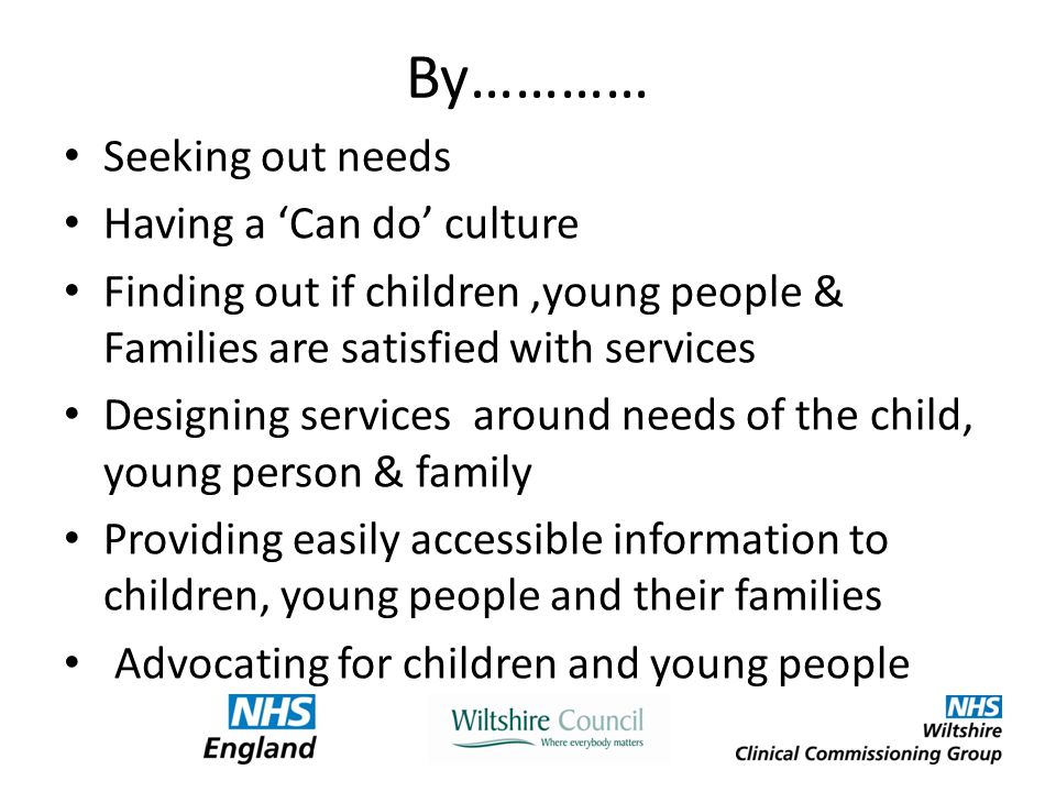 By………… Seeking out needs Having a 'Can do' culture Finding out if children,young people & Families are satisfied with services Designing services around needs of the child, young person & family Providing easily accessible information to children, young people and their families Advocating for children and young people
