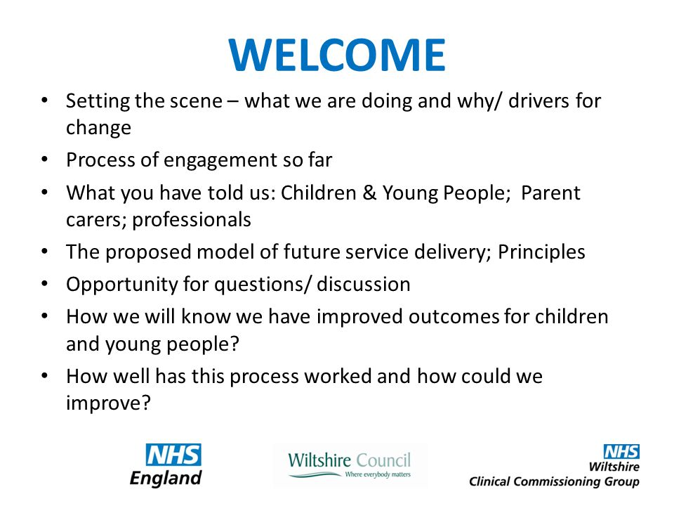 WELCOME Setting the scene – what we are doing and why/ drivers for change Process of engagement so far What you have told us: Children & Young People; Parent carers; professionals The proposed model of future service delivery; Principles Opportunity for questions/ discussion How we will know we have improved outcomes for children and young people.