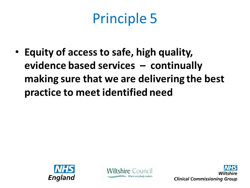 Principle 5 Equity of access to safe, high quality, evidence based services – continually making sure that we are delivering the best practice to meet identified need