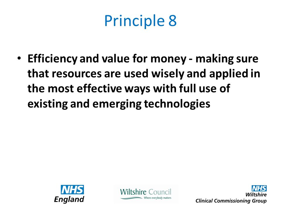 Principle 8 Efficiency and value for money - making sure that resources are used wisely and applied in the most effective ways with full use of existing and emerging technologies