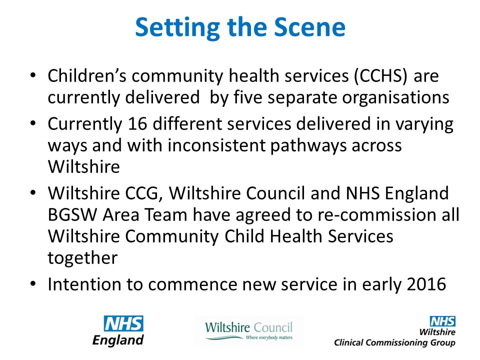 Setting the Scene Children's community health services (CCHS) are currently delivered by five separate organisations Currently 16 different services delivered in varying ways and with inconsistent pathways across Wiltshire Wiltshire CCG, Wiltshire Council and NHS England BGSW Area Team have agreed to re-commission all Wiltshire Community Child Health Services together Intention to commence new service in early 2016